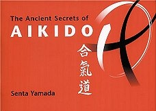 THE ANCIENT SECRETS OF AIKIDO by SENTA YAMADA